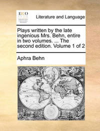 Plays Written by the Late Ingenious Mrs. Behn, Entire in Two Volumes. ... the Second Edition. Volume 1 of 2 by Aphra Behn