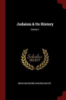 Judaism & Its History; Volume 1 by Abraham Geiger