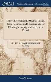 Letters Respecting the Mode of Living, Trade, Manners, and Literature, &c. of Edinburgh, in 1763, and the Present Period by Multiple Contributors image