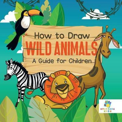 How to Draw Wild Animals a Guide for Children by Educando Kids