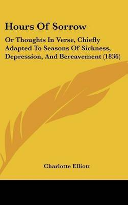 Hours Of Sorrow: Or Thoughts In Verse, Chiefly Adapted To Seasons Of Sickness, Depression, And Bereavement (1836) by Charlotte Elliott