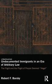 Undocumented Immigrants in an Era of Arbitrary Law by Robert F Barsky