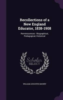 Recollections of a New England Educator, 1838-1908 by William Augustus Mowry