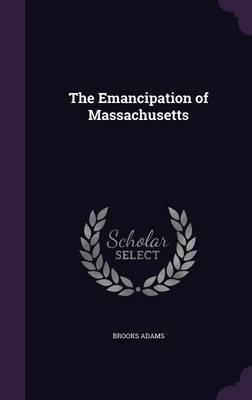 The Emancipation of Massachusetts by Brooks Adams