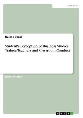 Student's Perception of Business Studies Trainee Teachers and Classroom Conduct by Nyeche Ohaka