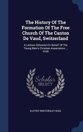 The History of the Formation of the Free Church of the Canton de Vaud, Switzerland by Baptist Wriothesley Noel