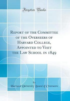 Report of the Committee of the Overseers of Harvard College, Appointed to Visit the Law School in 1849 (Classic Reprint) by Harvard University Board of Overseers