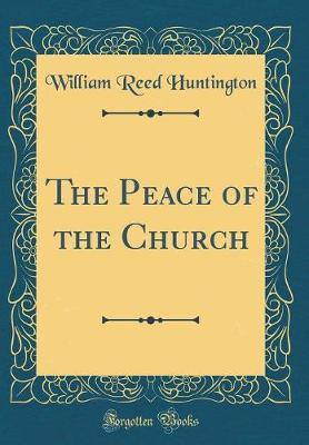 The Peace of the Church (Classic Reprint) by William Reed Huntington