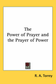The Power of Prayer and the Prayer of Power by R.A. Torrey image
