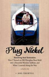 Plug Nickel Shoestring Boat Restoration; How I Turned an Old Fiberglass Boat Mold into a Beautiful Wooden Sailboat, and What I Learned Along the Way by Joel Howard Thurtell