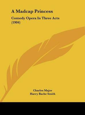 A Madcap Princess: Comedy Opera in Three Acts (1904) by Charles Major image