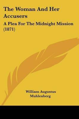 The Woman And Her Accusers: A Plea For The Midnight Mission (1871) by William Augustus Muhlenberg