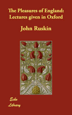 The Pleasures of England: Lectures Given in Oxford by John Ruskin