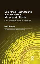 Enterprise Restructuring and the Role of Managers in Russia: Case Studies of Firms in Transition by Gary Krueger