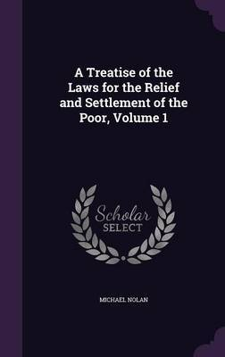 A Treatise of the Laws for the Relief and Settlement of the Poor, Volume 1 by Michael Nolan image