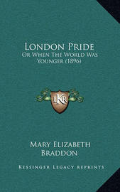 London Pride: Or When the World Was Younger (1896) by Mary , Elizabeth Braddon