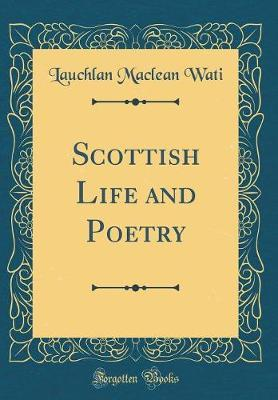 Scottish Life and Poetry (Classic Reprint) by Lauchlan MacLean Wati