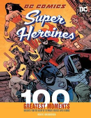 DC Comics Super Heroines: 100 Greatest Moments by Robert Greenberger
