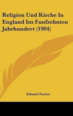 Religion Und Kirche in England Im Funfzehnten Jahrhundert (1904) by Eduard Fueter