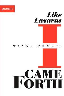 Like Lazarus I Came Forth: Poems by wayne powers image