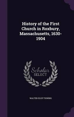 History of the First Church in Roxbury, Massachusetts, 1630-1904 by Walter Eliot Thwing