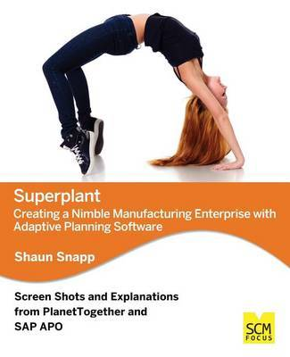 Superplant: Creating a Nimble Manufacturing Enterprise with Adaptive Planning Software by Shaun Snapp