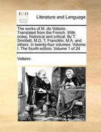 The Works of M. de Voltaire. Translated from the French. with Notes, Historical and Critical. by T. Smollett, M.D. T. Francklin, M.A. and Others. in Twenty-Four Volumes. Volume I. the Fourth Edition. Volume 1 of 24 by Voltaire
