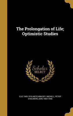 The Prolongation of Life; Optimistic Studies by Elie 1845-1916 Metchnikoff