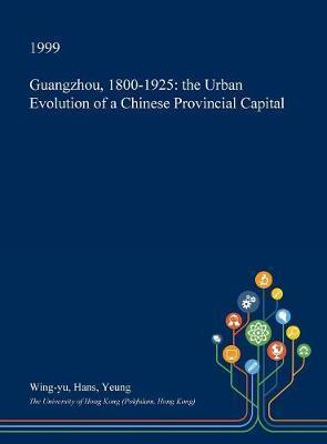 Guangzhou, 1800-1925 by Wing-Yu Hans Yeung