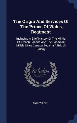 The Origin and Services of the Prince of Wales Regiment by * Anonymous