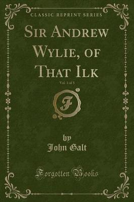 Sir Andrew Wylie, of That Ilk, Vol. 1 of 3 (Classic Reprint) by John Galt