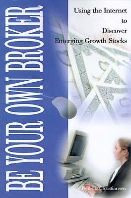 Be Your Own Broker: Using the Internet to Discover Emerging Growth Stocks by Paul H. Christiansen