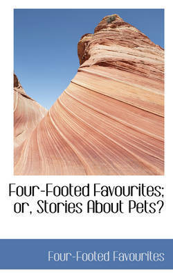 Four-Footed Favourites; or, Stories About Pets by Four-Footed Favourites
