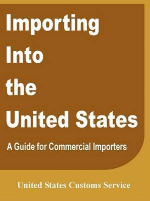 Importing Into the United States: A Guide for Commercial Importers by United States Customs Service