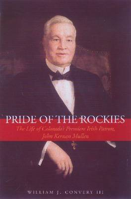 Pride of the Rockies: The Life of Colorado's Premiere Irish Patron, John Kernan Mullen by William J. Convery