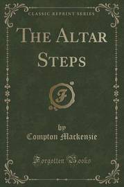 The Altar Steps (Classic Reprint) by Compton Mackenzie