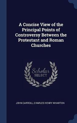 A Concise View of the Principal Points of Controversy Between the Protestant and Roman Churches by John Carroll image