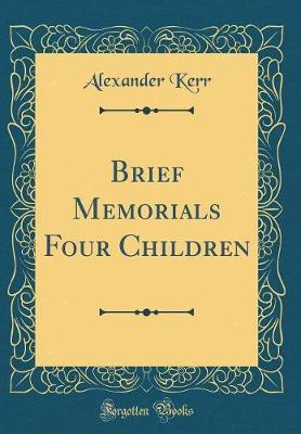Brief Memorials Four Children (Classic Reprint) by Alexander Kerr image