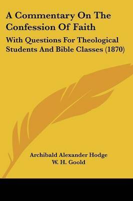 A Commentary On The Confession Of Faith: With Questions For Theological Students And Bible Classes (1870) by Archibald Alexander Hodge
