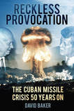 Reckless Provocation: JFK, Cuba and the Cold War Arms Race by David Baker