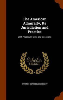 The American Admiralty, Its Jurisdiction and Practice by Erastus Cornelius Benedict