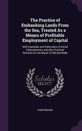 The Practice of Embanking Lands from the Sea, Treated as a Means of Profitable Employment of Capital by John Wiggins image