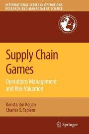 Supply Chain Games: Operations Management and Risk Valuation by Konstantin Kogan
