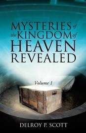 Mysteries of the Kingdom of Heaven Revealed by Delroy P Scott