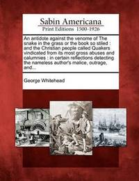 An Antidote Against the Venome of the Snake in the Grass or the Book So Stiled: And the Christian People Called Quakers Vindicated from Its Most Gross Abuses and Calumnies: In Certain Reflections Detecting the Nameless Author's Malice, Outrage, And... by George Whitehead