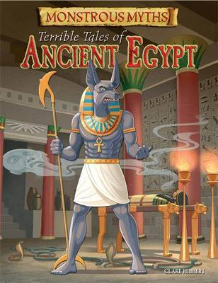 Monstrous Myths: Terrible Tales of Ancient Egypt by Clare Hibbert