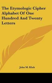 The Etymologic Cipher Alphabet of One Hundred and Twenty Letters by John M. Kluh