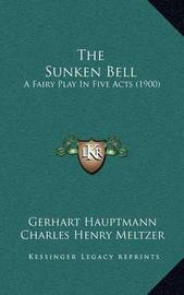 The Sunken Bell: A Fairy Play in Five Acts (1900) by Gerhart Hauptmann
