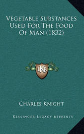 Vegetable Substances Used for the Food of Man (1832) by Charles Knight