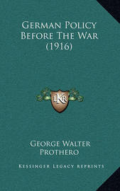 German Policy Before the War (1916) by George Walter Prothero